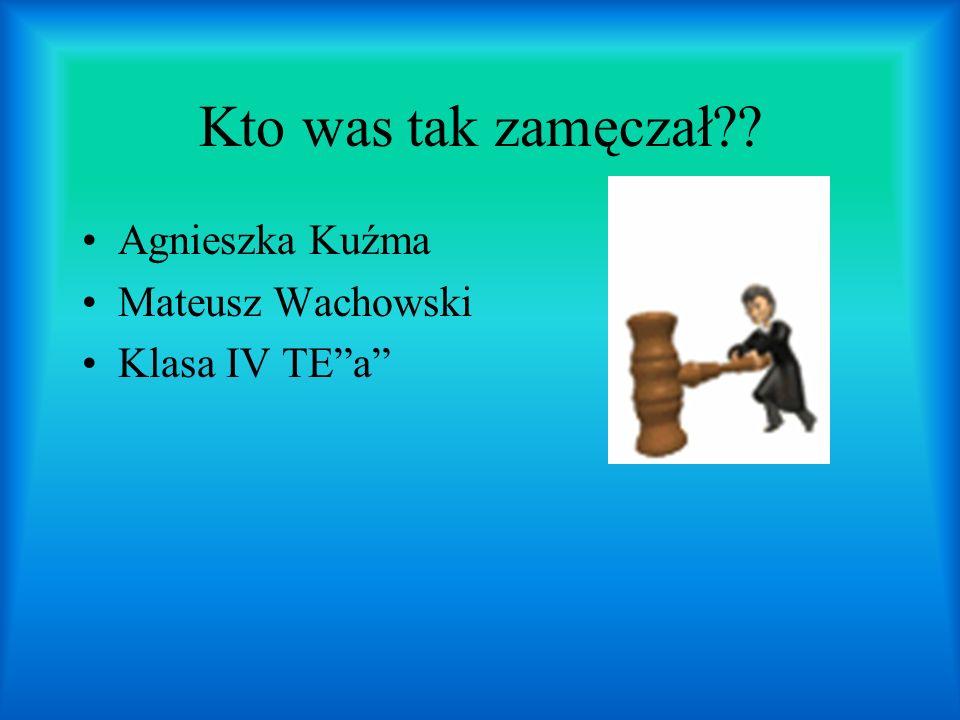 Kto was tak zamęczał?? Agnieszka Kuźma Mateusz Wachowski Klasa IV TEa