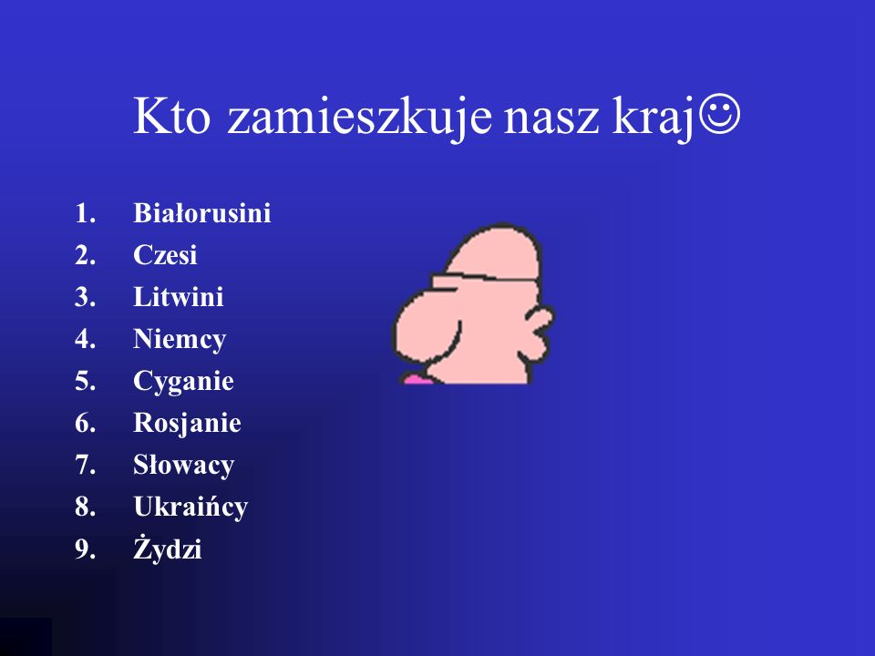 Kto zamieszkuje nasz kraj 1.Białorusini 2.Czesi 3.Litwini 4.Niemcy 5.Cyganie 6.Rosjanie 7.Słowacy 8.Ukraińcy 9.Żydzi