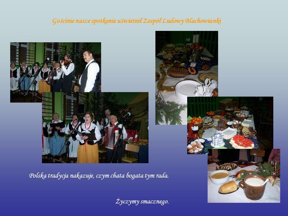 Polska tradycja nakazuje, czym chata bogata tym rada. Życzymy smacznego. Gościnie nasze spotkanie uświetnił Zespół Ludowy Blachowianki