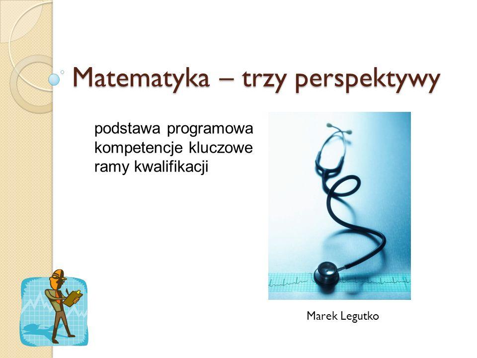 Matematyka – trzy perspektywy Marek Legutko podstawa programowa kompetencje kluczowe ramy kwalifikacji
