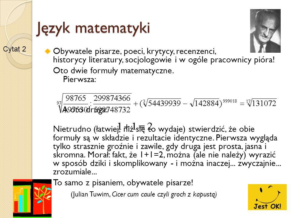 Język matematyki Obywatele pisarze, poeci, krytycy, recenzenci, historycy literatury, socjologowie i w ogóle pracownicy pióra! Oto dwie formuły matema
