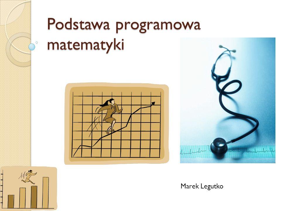 Podstawa programowa matematyki Marek Legutko