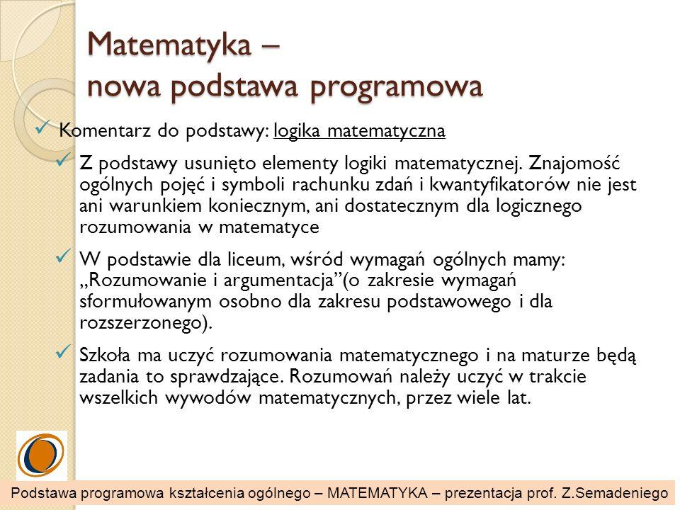 Matematyka – nowa podstawa programowa Komentarz do podstawy: logika matematyczna Z podstawy usunięto elementy logiki matematycznej. Znajomość ogólnych