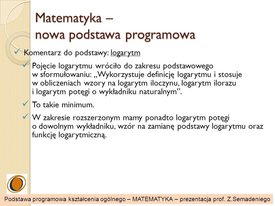Matematyka – nowa podstawa programowa Komentarz do podstawy: logarytm Pojęcie logarytmu wróciło do zakresu podstawowego w sformułowaniu: Wykorzystuje
