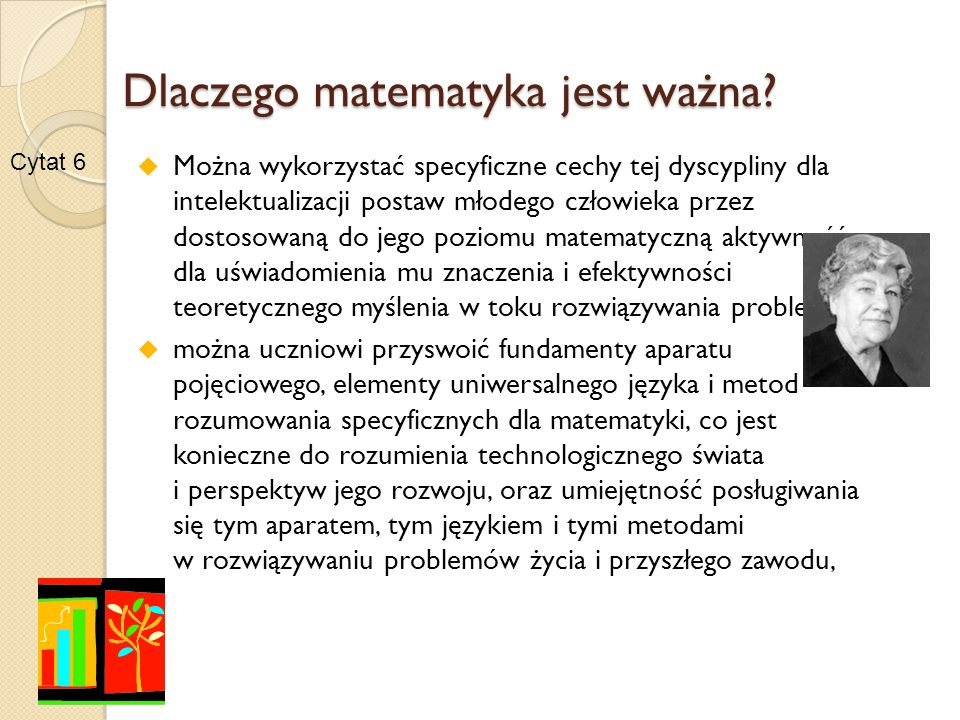 Dlaczego matematyka jest ważna można rozwinąć intuicje numeryczne, wielkościowe i przestrzenne potrzebne do całościowego, syntetycznego ujmowania stosunków ilościowych i przestrzennych, można przyswoić uczniowi podstawowe techniki uczenia się matematyki, umiejętność korzystania z różnych źródeł informacji matematycznej i przez to przyczynić się do przyswojenia mu ogólnej techniki uczenia się koniecznej w epoce, w której stałe uczenie się jest formą bycia człowieka .