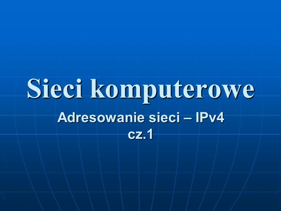 Sieci komputerowe Adresowanie sieci – IPv4 cz.1