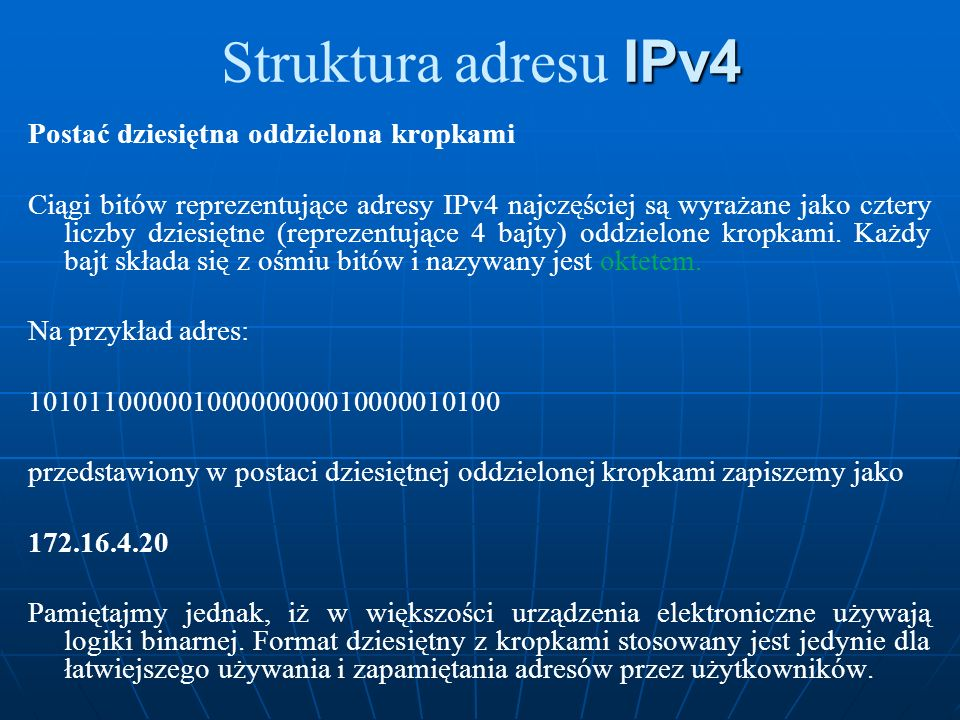 IPv4 Struktura adresu IPv4 Postać dziesiętna oddzielona kropkami Ciągi bitów reprezentujące adresy IPv4 najczęściej są wyrażane jako cztery liczby dzi