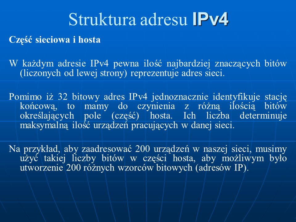 IPv4 Struktura adresu IPv4 Część sieciowa i hosta W każdym adresie IPv4 pewna ilość najbardziej znaczących bitów (liczonych od lewej strony) reprezent
