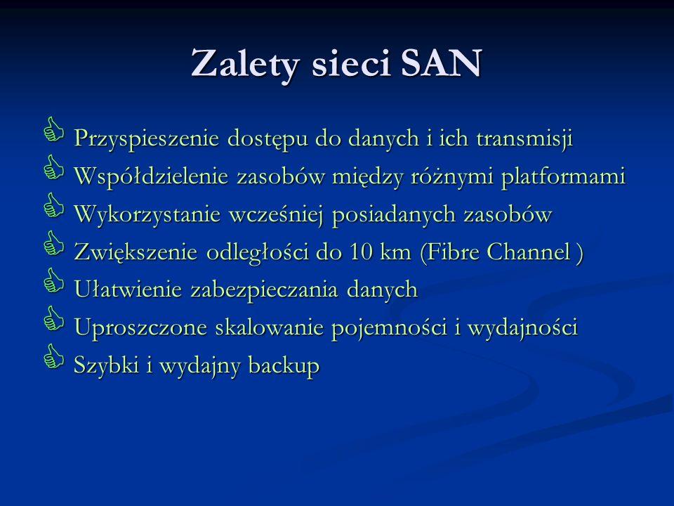 Zalety sieci SAN Przyspieszenie dostępu do danych i ich transmisji Przyspieszenie dostępu do danych i ich transmisji Współdzielenie zasobów między róż