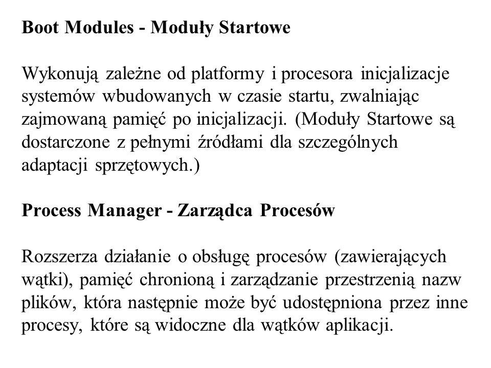 Boot Modules - Moduły Startowe Wykonują zależne od platformy i procesora inicjalizacje systemów wbudowanych w czasie startu, zwalniając zajmowaną pami