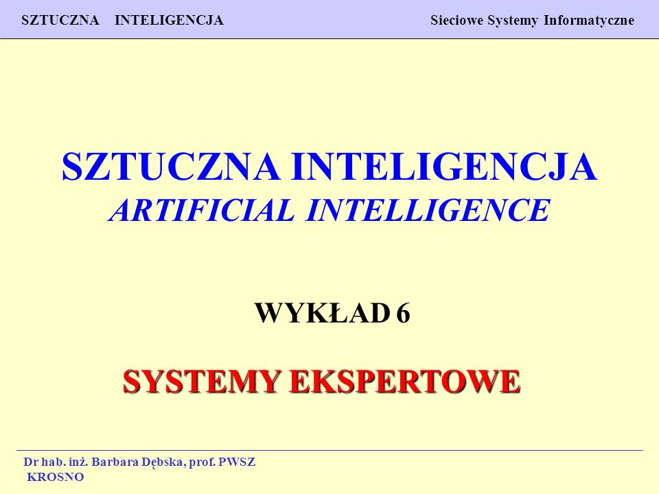 1 Wykład 6 SZTUCZNA INTELIGENCJA Sieciowe Systemy Informatyczne Dr hab. inż. Barbara Dębska, prof. PWSZ Krosno SZTUCZNA INTELIGENCJA ARTIFICIAL INTELL