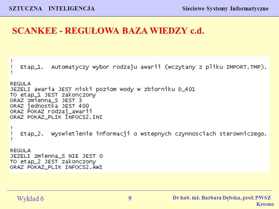 9 Wykład 6 SZTUCZNA INTELIGENCJA Sieciowe Systemy Informatyczne Dr hab. inż. Barbara Dębska, prof. PWSZ Krosno SCANKEE - REGUŁOWA BAZA WIEDZY c.d.