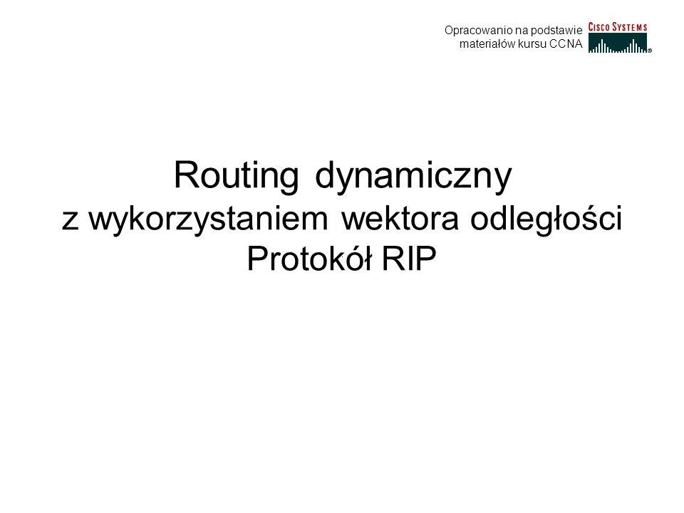 Routing dynamiczny z wykorzystaniem wektora odległości Protokół RIP Opracowanio na podstawie materiałów kursu CCNA