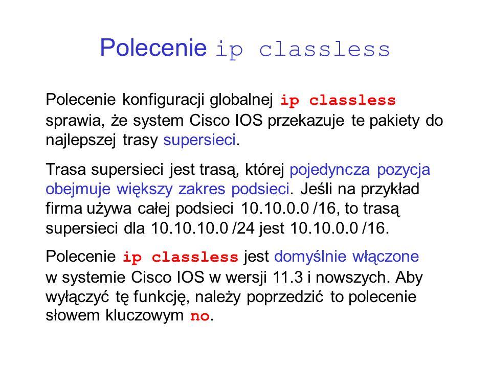 Polecenie ip classless Polecenie konfiguracji globalnej ip classless sprawia, że system Cisco IOS przekazuje te pakiety do najlepszej trasy supersieci