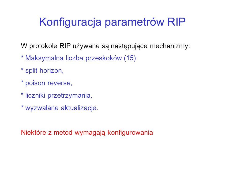 Konfiguracja parametrów RIP W protokole RIP używane są następujące mechanizmy: * Maksymalna liczba przeskoków (15) * split horizon, * poison reverse,