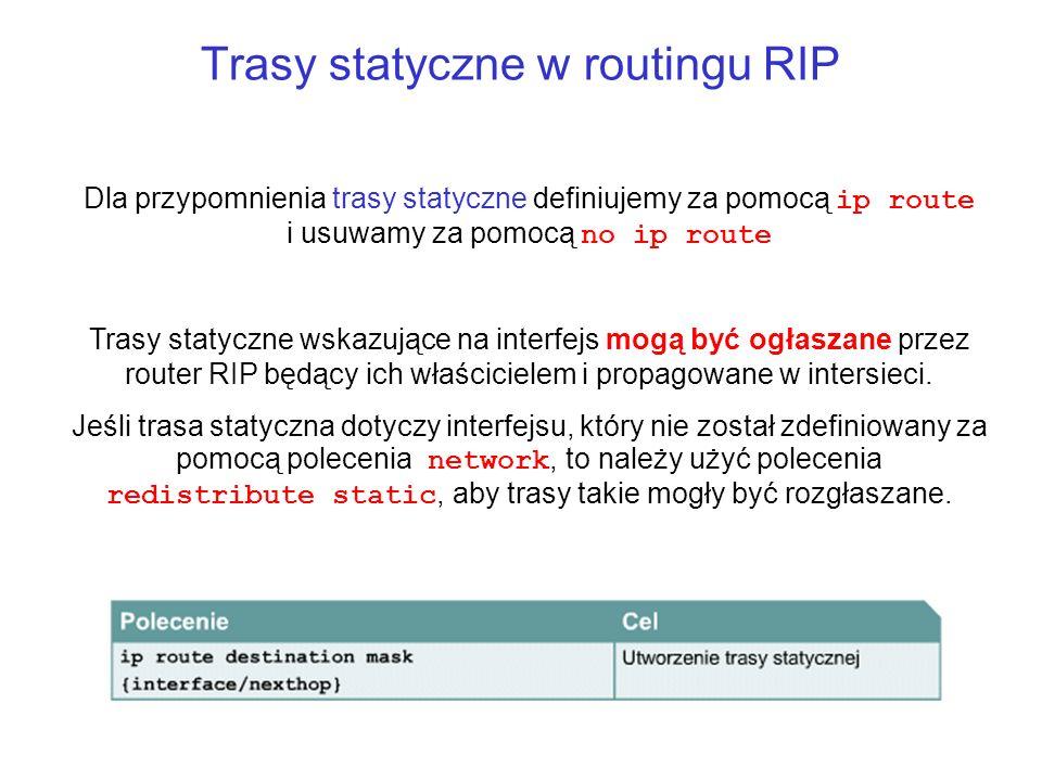 Trasy statyczne w routingu RIP Dla przypomnienia trasy statyczne definiujemy za pomocą ip route i usuwamy za pomocą no ip route Trasy statyczne wskazu