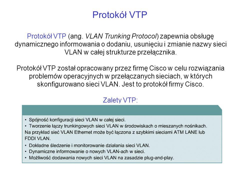 Protokół VTP Protokół VTP (ang. VLAN Trunking Protocol) zapewnia obsługę dynamicznego informowania o dodaniu, usunięciu i zmianie nazwy sieci VLAN w c