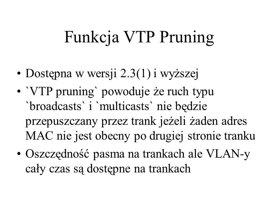 Funkcja VTP Pruning Dostępna w wersji 2.3(1) i wyższej `VTP pruning` powoduje że ruch typu `broadcasts` i `multicasts` nie będzie przepuszczany przez