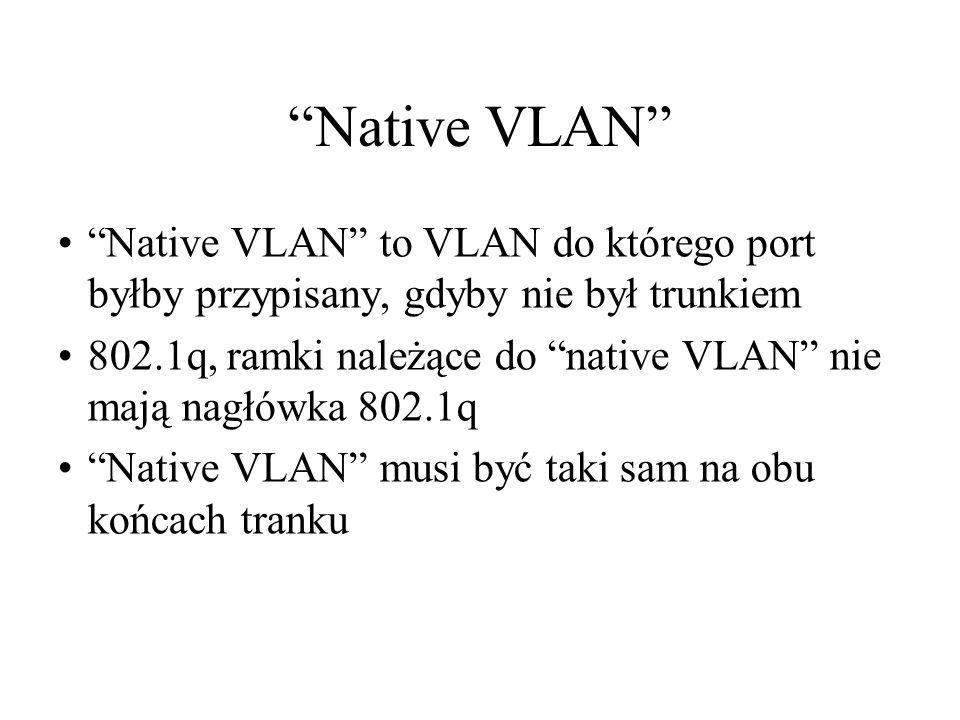 Native VLAN Native VLAN to VLAN do którego port byłby przypisany, gdyby nie był trunkiem 802.1q, ramki należące do native VLAN nie mają nagłówka 802.1