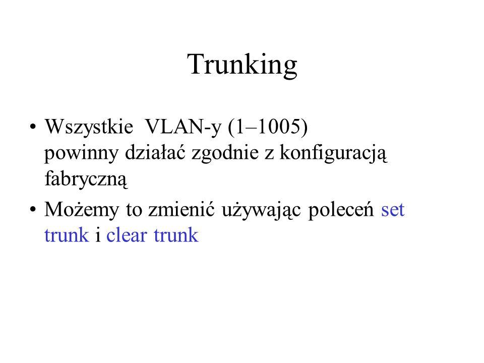 Trunking Wszystkie VLAN-y (1–1005) powinny działać zgodnie z konfiguracją fabryczną Możemy to zmienić używając poleceń set trunk i clear trunk