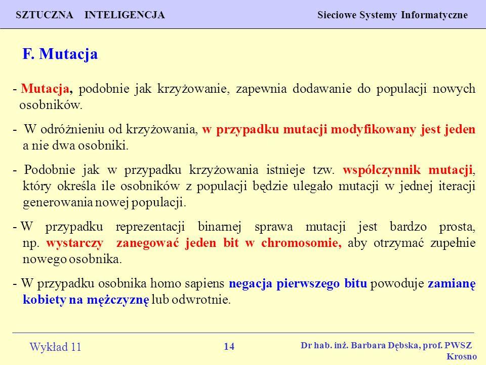 14 Wykład 11 SZTUCZNA INTELIGENCJA Sieciowe Systemy Informatyczne Dr hab. inż. Barbara Dębska, prof. PWSZ Krosno F. Mutacja - Mutacja, podobnie jak kr