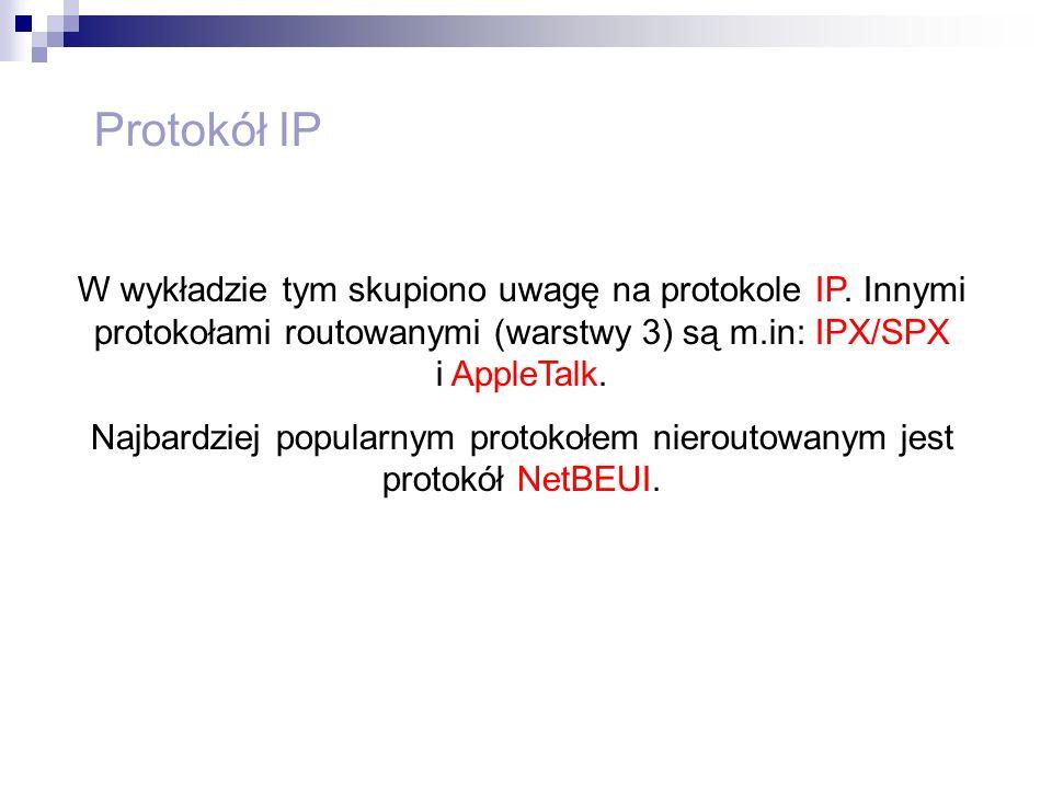 Protokół IP W wykładzie tym skupiono uwagę na protokole IP. Innymi protokołami routowanymi (warstwy 3) są m.in: IPX/SPX i AppleTalk. Najbardziej popul