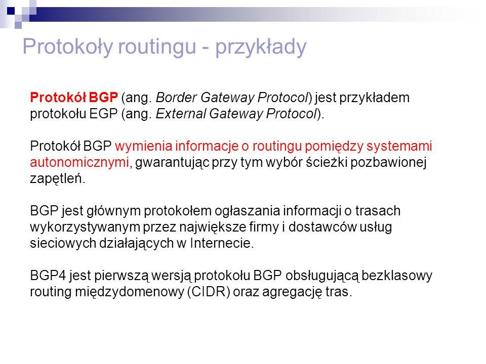 Protokoły routingu - przykłady Protokół BGP (ang. Border Gateway Protocol) jest przykładem protokołu EGP (ang. External Gateway Protocol). Protokół BG