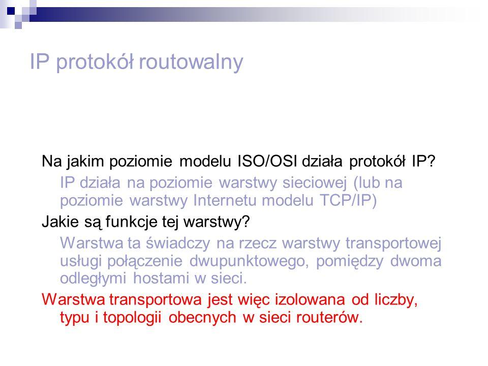 IP protokół routowalny Na jakim poziomie modelu ISO/OSI działa protokół IP? IP działa na poziomie warstwy sieciowej (lub na poziomie warstwy Internetu