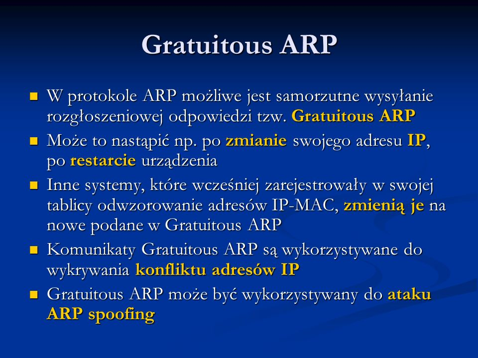 Gratuitous ARP W protokole ARP możliwe jest samorzutne wysyłanie rozgłoszeniowej odpowiedzi tzw. Gratuitous ARP W protokole ARP możliwe jest samorzutn