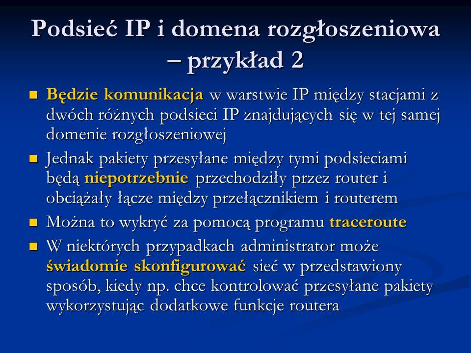 Podsieć IP i domena rozgłoszeniowa – przykład 2 Będzie komunikacja w warstwie IP między stacjami z dwóch różnych podsieci IP znajdujących się w tej sa