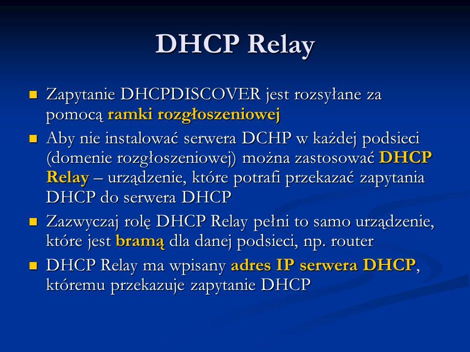 DHCP Relay Zapytanie DHCPDISCOVER jest rozsyłane za pomocą ramki rozgłoszeniowej Zapytanie DHCPDISCOVER jest rozsyłane za pomocą ramki rozgłoszeniowej