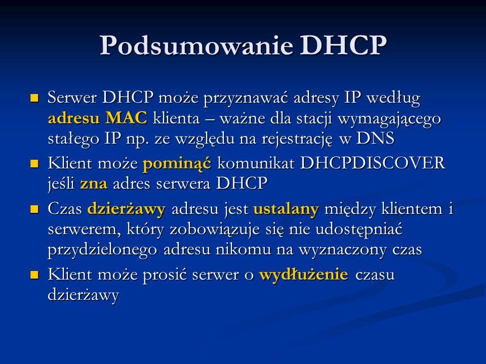 Podsumowanie DHCP Serwer DHCP może przyznawać adresy IP według adresu MAC klienta – ważne dla stacji wymagającego stałego IP np. ze względu na rejestr