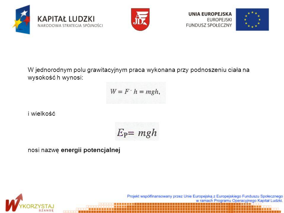 W jednorodnym polu grawitacyjnym praca wykonana przy podnoszeniu ciała na wysokość h wynosi: i wielkość nosi nazwę energii potencjalnej