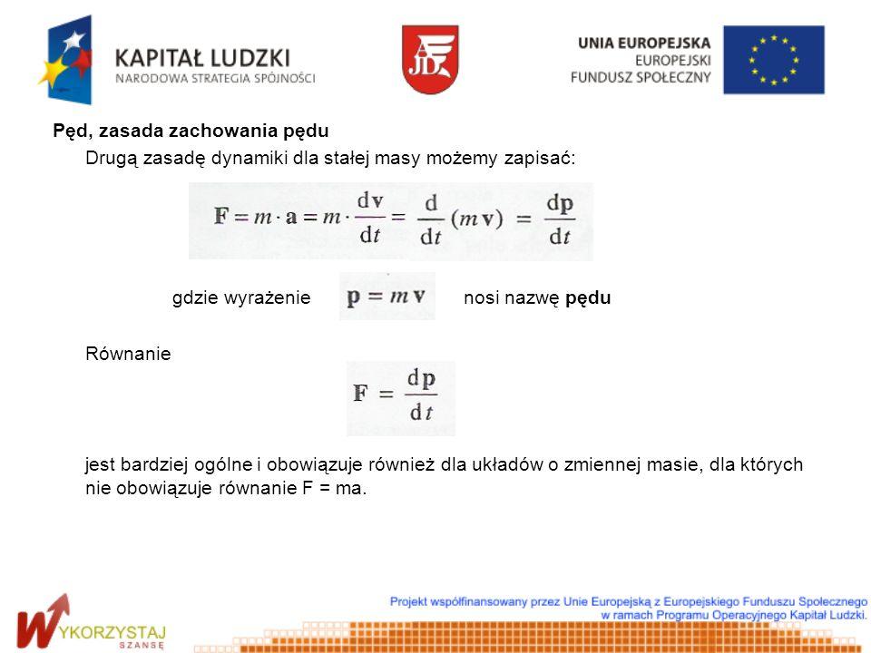 Pęd, zasada zachowania pędu Drugą zasadę dynamiki dla stałej masy możemy zapisać: gdzie wyrażenie nosi nazwę pędu Równanie jest bardziej ogólne i obow