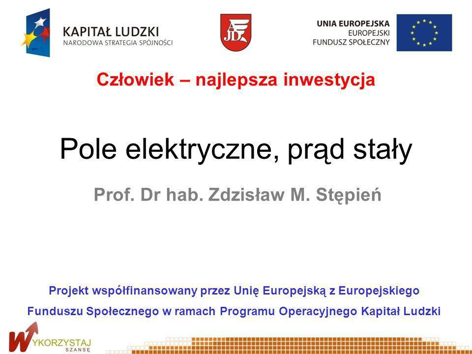 Pole elektryczne, prąd stały Prof. Dr hab. Zdzisław M. Stępień Projekt współfinansowany przez Unię Europejską z Europejskiego Funduszu Społecznego w r