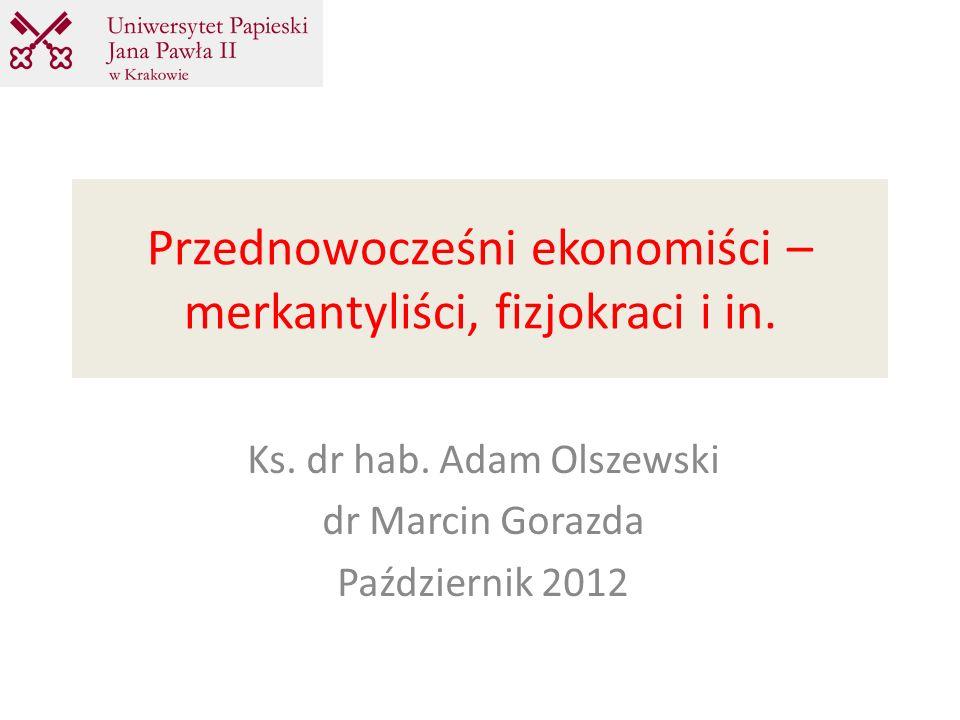 Przednowocześni ekonomiści – merkantyliści, fizjokraci i in. Ks. dr hab. Adam Olszewski dr Marcin Gorazda Październik 2012