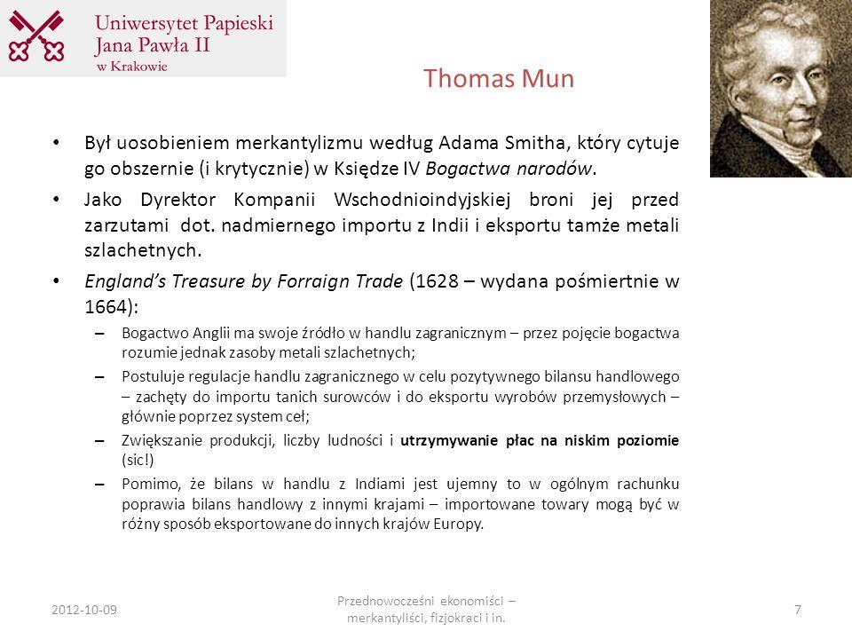 Thomas Mun 2012-10-09 Przednowocześni ekonomiści – merkantyliści, fizjokraci i in. 7 Był uosobieniem merkantylizmu według Adama Smitha, który cytuje g