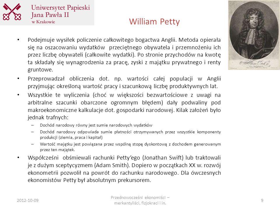 William Petty 2012-10-09 Przednowocześni ekonomiści – merkantyliści, fizjokraci i in. 9 Podejmuje wysiłek policzenie całkowitego bogactwa Anglii. Meto