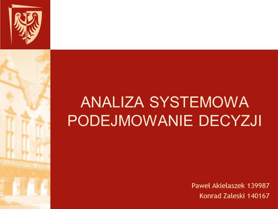 ANALIZA SYSTEMOWA PODEJMOWANIE DECYZJI Paweł Akielaszek 139987 Konrad Zaleski 140167