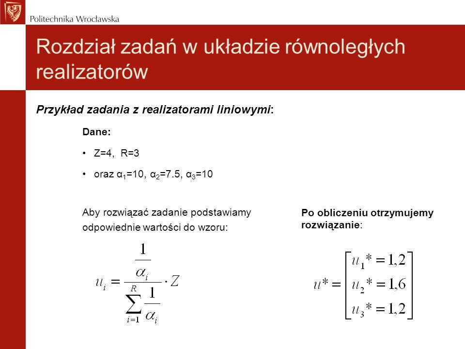 Rozdział zadań w układzie równoległych realizatorów Przykład zadania z realizatorami liniowymi: Dane: Z=4, R=3 oraz α 1 =10, α 2 =7.5, α 3 =10 Aby roz