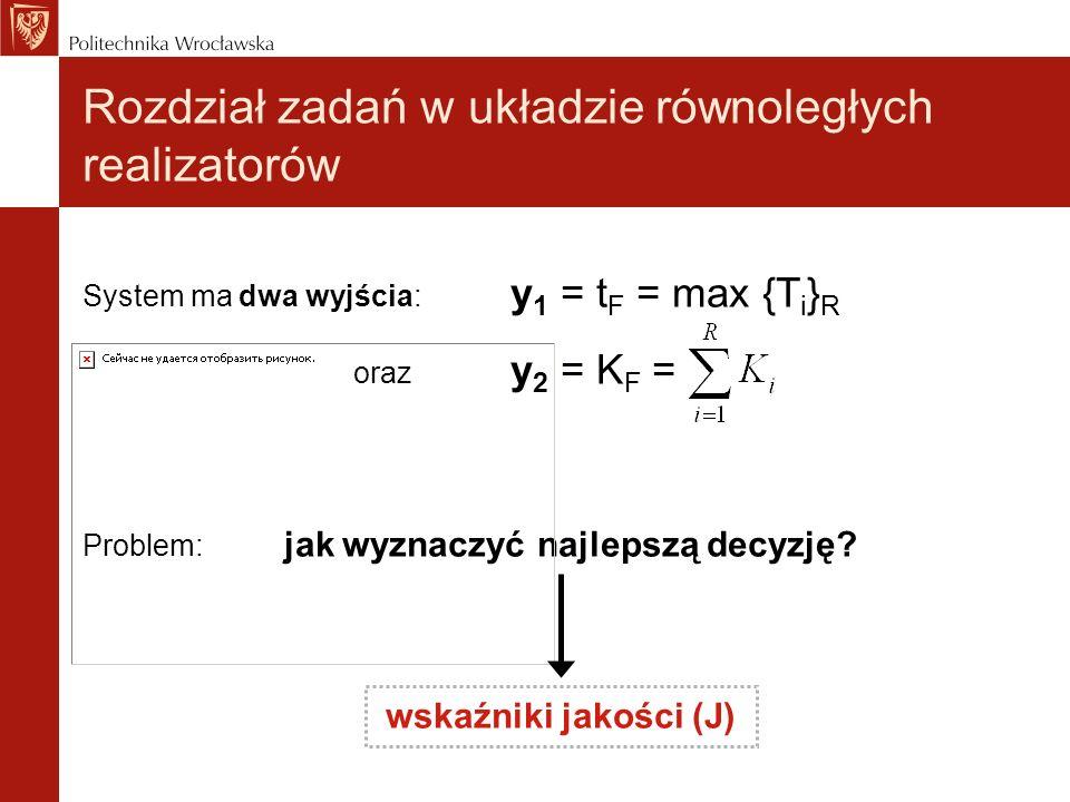 System ma dwa wyjścia: y 1 = t F = max {T i } R oraz y 2 = K F = Problem: jak wyznaczyć najlepszą decyzję? wskaźniki jakości (J) Rozdział zadań w ukła