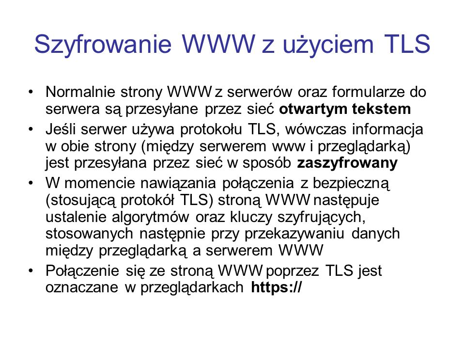 Szyfrowanie WWW z użyciem TLS Normalnie strony WWW z serwerów oraz formularze do serwera są przesyłane przez sieć otwartym tekstem Jeśli serwer używa