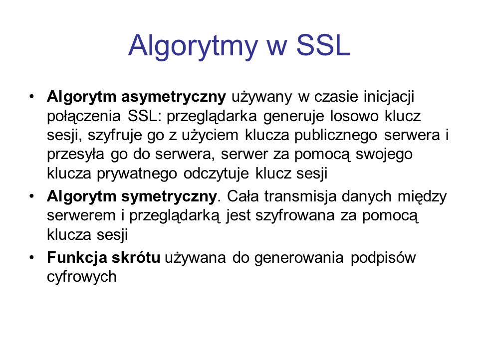 Algorytmy w SSL Algorytm asymetryczny używany w czasie inicjacji połączenia SSL: przeglądarka generuje losowo klucz sesji, szyfruje go z użyciem klucz