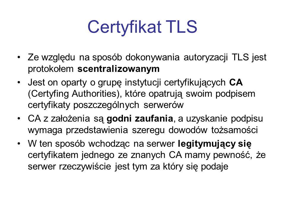 Certyfikat TLS Ze względu na sposób dokonywania autoryzacji TLS jest protokołem scentralizowanym Jest on oparty o grupę instytucji certyfikujących CA