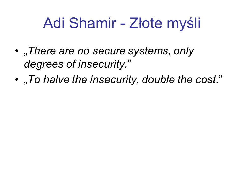 Adi Shamir - Złote myśli There are no secure systems, only degrees of insecurity. To halve the insecurity, double the cost.