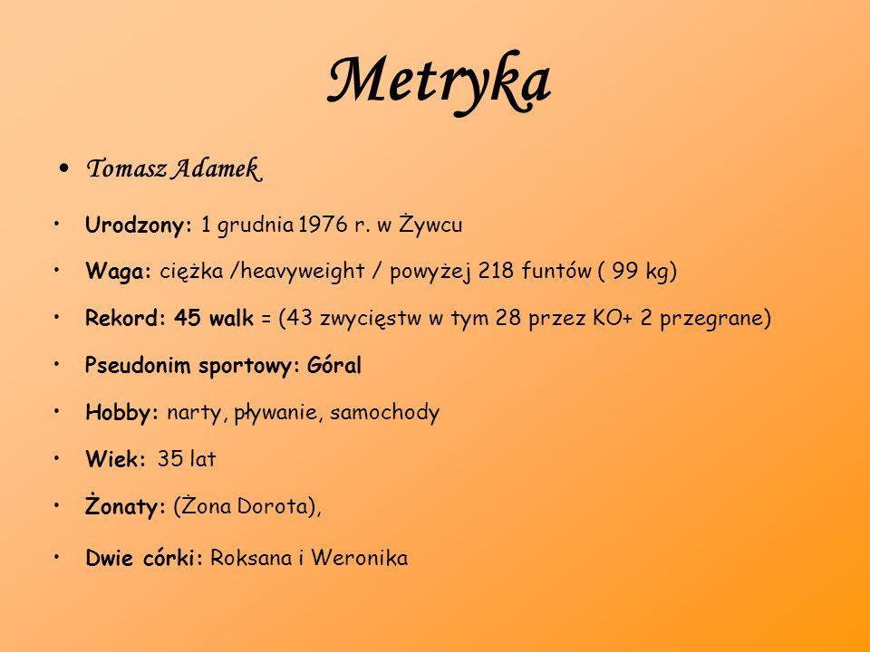 Metryka Tomasz Adamek Urodzony: 1 grudnia 1976 r. w Żywcu Waga: ciężka /heavyweight / powyżej 218 funtów ( 99 kg) Rekord: 45 walk = (43 zwycięstw w ty