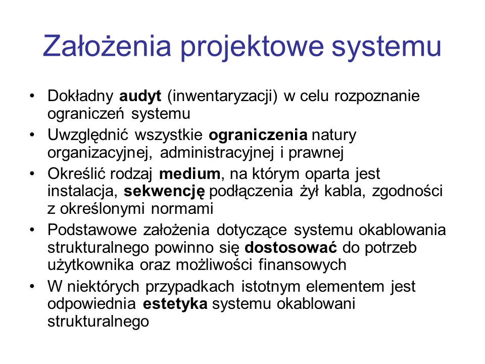 Założenia projektowe systemu Dokładny audyt (inwentaryzacji) w celu rozpoznanie ograniczeń systemu Uwzględnić wszystkie ograniczenia natury organizacy