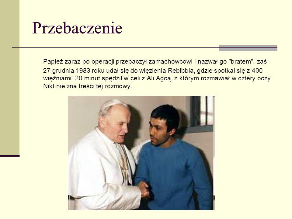 Przebaczenie Papież zaraz po operacji przebaczył zamachowcowi i nazwał go