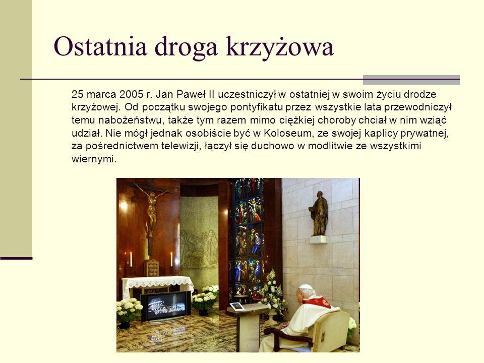 Ostatnia droga krzyżowa 25 marca 2005 r. Jan Paweł II uczestniczył w ostatniej w swoim życiu drodze krzyżowej. Od początku swojego pontyfikatu przez w