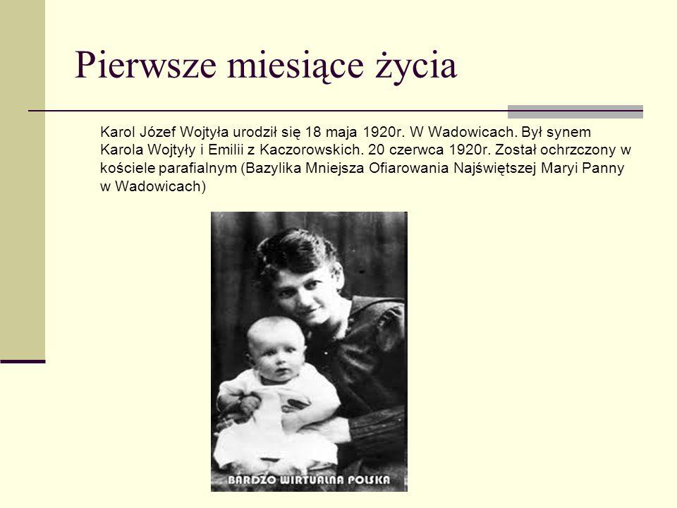 Pierwsze miesiące życia Karol Józef Wojtyła urodził się 18 maja 1920r. W Wadowicach. Był synem Karola Wojtyły i Emilii z Kaczorowskich. 20 czerwca 192